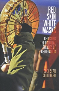 Glen Sean Coulthard - Red Skin, White Masks - Rejecting the Colonial Politics of Recognition.