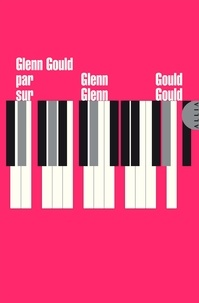 Glenn Gould - Glenn Gould par Glenn Gould sur Glenn Gould.