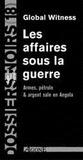 Global Witness - Les affaires sous la guerre - Armes, pétroles et argent sale en Angola.