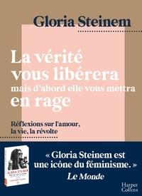 Gloria Steinem - La vérité vous libérera, mais d'abord elle vous mettra en rage - Réflexions sur l'amour, la vie, la révolte par l'icône féministe Gloria Steinem.