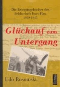 Glückauf zum Untergang - Die Kriegstagebücher des Feldwebel Kurt Pfau 1939-1945.