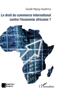 Godé Mpoy Kadima - Le droit du commerce international contre l'économie africaine ?.