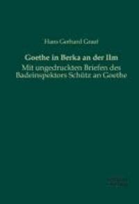 Goethe in Berka an der Ilm - Mit ungedruckten Briefen des Badeinspektors Schütz an Goethe.