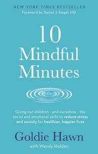 Goldie Hawn et Wendy Holden - 10 Mindful Minutes - Giving our children - and ourselves - the skills to reduce stress and anxiety for healthier, happier lives.