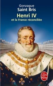 Gonzague Saint Bris - Henri IV et la France réconciliée.