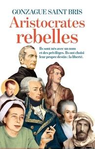Gonzague Saint Bris - Les aristocrates rebelles.
