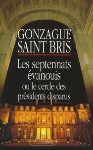 Gonzague Saint Bris - Les septennats évanouis ou Le cercle des présidents disparus.