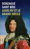 Gonzague Saint Bris - Louis XIV et le Grand Siècle.