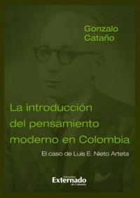 Gonzalo Cataño - La introducción del pensamiento moderno en Colombia - El caso de Luis E. Nieto Arteta.