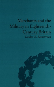 Gordon E. Bannerman - Merchants and the Military in Eighteenth-Century Britain - British Army Contracts and Domestic Supply, 1739-1763.