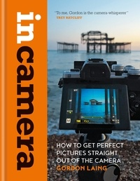 Gordon Laing - In Camera: How to Get Perfect Pictures Straight Out of the Camera.