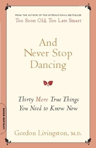 Gordon Livingston - And Never Stop Dancing - Thirty More True Things You Need to Know Now.