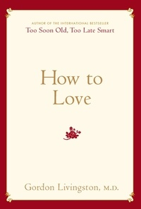 Gordon Livingston - How to Love - Choosing Well at Every Stage of Life.
