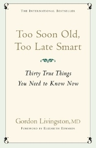 Gordon Livingston Md et Gordon Livingston - Too Soon Old, Too Late Smart - Thirty True Things You Need to Know Now.
