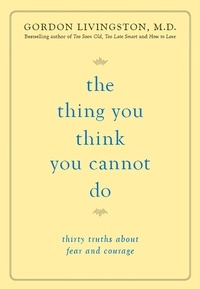 Gordon Livingston - The Thing You Think You Cannot Do - Thirty Truths about Fear and Courage.