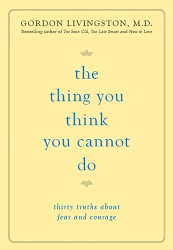The Thing You Think You Cannot Do. Thirty Truths about Fear and Courage