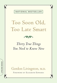 Gordon Livingston et Elizabeth Edwards - Too Soon Old, Too Late Smart - Thirty True Things You Need to Know Now.