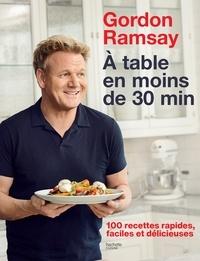 Gordon Ramsay - Gordon Ramsay - À table en moins de 30 minutes - 100 recettes rapides, faciles et délicieuses.