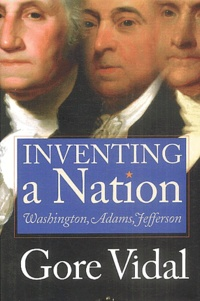 Gore Vidal - Inventing a Nation - Washington, Admas, Jefferson.