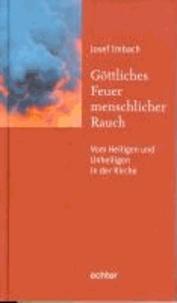 Göttliches Feuer, menschlicher Rauch - Vom Heiligen und Unheiligen in der Kirche.