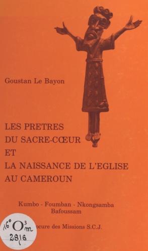Les prêtres du Sacré-Cœur et la naissance de l'Eglise au Cameroun. Kumbo, Foumban, Nkongsamba, Bafoussam
