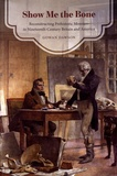 Gowan Dawson - Show Me the Bone - Reconstructing Prehistoric Monsters in Nineteenth-Century Britain and America.