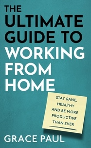 Grace Paul - The Ultimate Guide to Working from Home - How to stay sane, healthy and be more productive than ever.