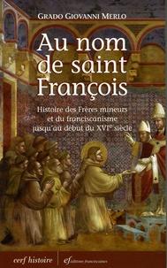 Grado-Giovanni Merlo - Au nom de Saint François - Histoire des Frères mineurs et du franciscanisme jusqu'au début du XVIe siècle.