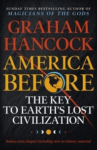 Graham Hancock - America Before: The Key to Earth's Lost Civilization - A new investigation into the mysteries of the human past by the bestselling author of Fingerprints of the Gods and Magicians of the Gods.