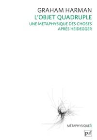 Graham Harman - L'objet quadruple - Une métaphysique des choses après Heidegger.