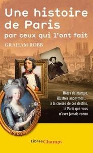 Graham Robb - Une histoire de Paris par ceux qui l'ont fait.