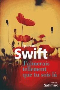 Graham Swift - J'aimerais tellement que tu sois là.