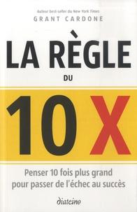 Grant Cardone - Le règle du 10 X - Penser 10 fois plus grand pour passer de l'échec au succès.