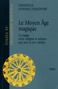 Graziella Federici Vescovini - Le Moyen Age magique - La magie entre religion et science aux XIIIe et XIVe siècles.