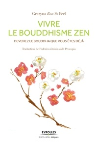 Grazyna Perl - Vivre le Bouddhisme Zen - Devenez le Bouddha que vous êtes déjà.