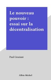 Grazziani - Le Nouveau pouvoir - Essai sur la décentralisation.