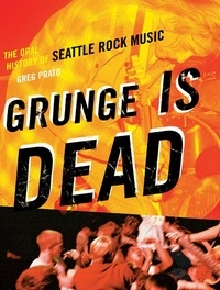 Greg Prato et Greg Prato (Greg Prato) - Grunge Is Dead - The Oral History of Seattle Rock Music.