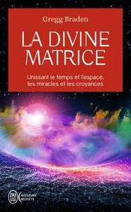 Gregg Braden - La divine matrice - Unissant le temps et l'espace, les miracles et les croyances.