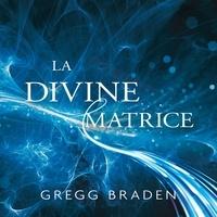 Gregg Braden et René Gagnon - La divine matrice - Unissant le temps et l'espace, les miracles et les croyances.