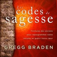 Gregg Braden et René Gagnon - Les codes de sagesse - Formules des anciens pour reprogrammer notre cerveau et guérir notre cœur.