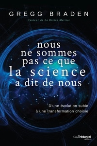 Gregg Braden - Nous ne sommes pas ce que la science à dit de nous - D'une évolution subie à une transformation choisie.