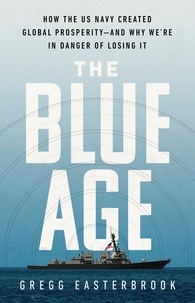 Gregg Easterbrook - The Blue Age - How the US Navy Created Global Prosperity--And Why We're in Danger of Losing It.