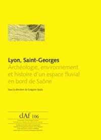 Grégoire Ayala - Lyon, Saint-Georges - Archéologie, environnement et histoire d'un espace fluvial en bord de Saône.