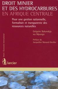 Grégoire Bakandeja - Droit minier et des hydrocarbures en Afrique Centrale - Pour une gestion rationnelle, formalisée et transparente des ressources naturelles.