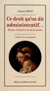 Grégoire Bigot - Ce droit qu'on dit administratif... - Etudes d'histoire du droit public.