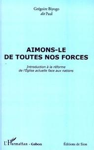 Grégoire Biyogo - Aimons-le de toutes nos forces - Introduction à la réforme de l'Eglise actuelle face aux nations.