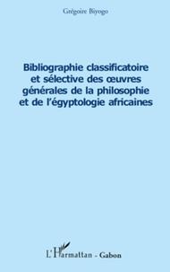 Grégoire Biyogo - Bibliographie classificatoire et sélective des œuvres générales de la philosophie et de l'égyptologie africaines.