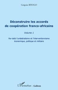Grégoire Biyogo - Déconstruire les accords de coopération franco-africains - Tome 1, Par-delà l'unilatérisme et l'interventionnisme économique, politique et militaire.