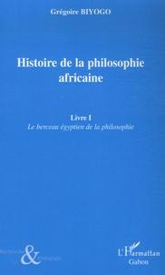 Grégoire Biyogo - Histoire de la philosophie africaine - Tome 1, Le berceau égyptien de la philosophie.