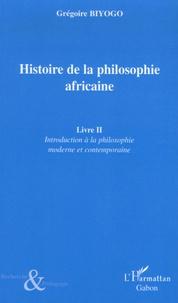 Grégoire Biyogo - Histoire de la philosophie africaine - Tome 2, Introduction à la philosophie moderne et contemporaine.